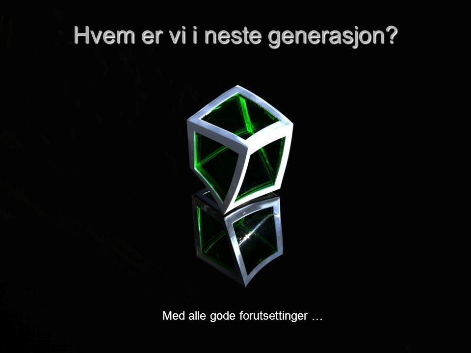 Hvem er vi i neste generasjon Med alle gode forutsettinger …