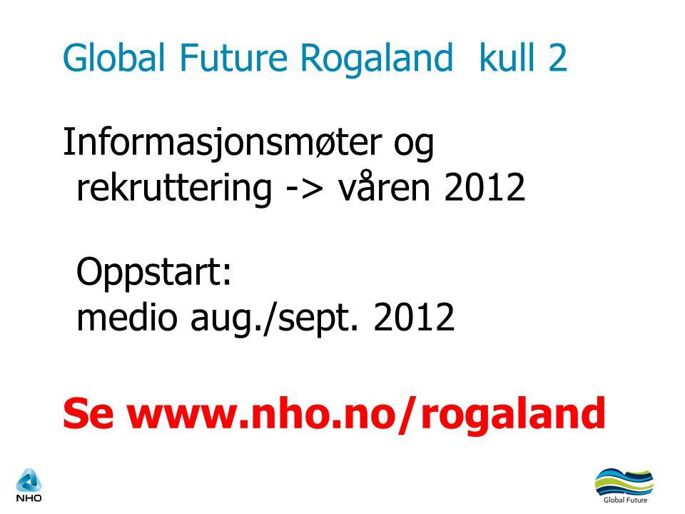 Global Future Rogaland kull 2 Informasjonsmøter og rekruttering -> våren 2012 Oppstart: medio aug./sept. 2012 Se www.nho.no/rogaland