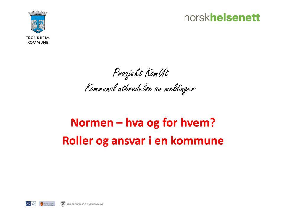 Prosjekt KomUt Kommunal utbredelse av meldinger Normen – hva og for hvem? Roller og ansvar i en kommune