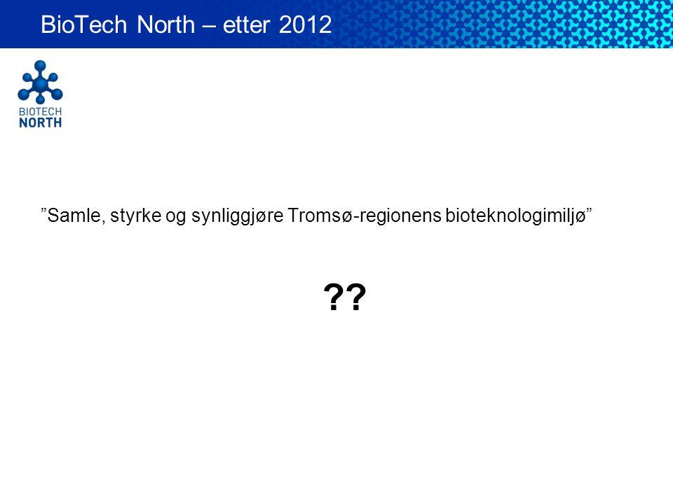 """""""Samle, styrke og synliggjøre Tromsø-regionens bioteknologimiljø"""" BioTech North – etter 2012 ??"""