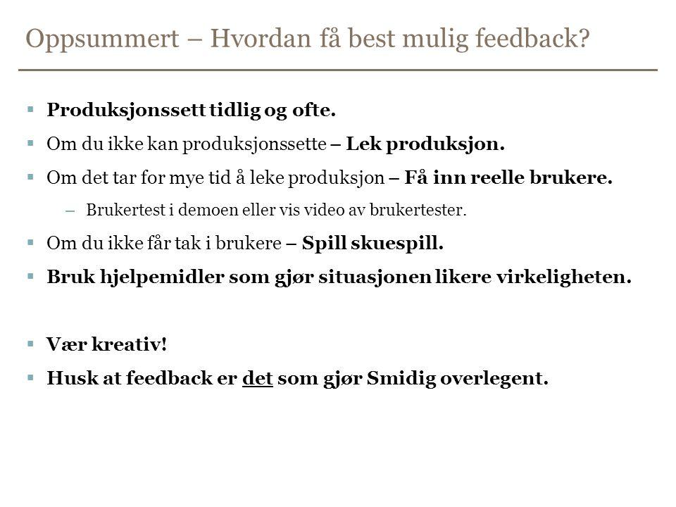 Oppsummert – Hvordan få best mulig feedback?  Produksjonssett tidlig og ofte.  Om du ikke kan produksjonssette – Lek produksjon.  Om det tar for my