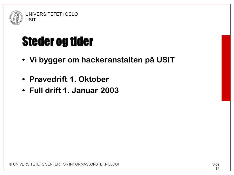 © UNIVERSITETETS SENTER FOR INFORMASJONSTEKNOLOGI UNIVERSITETET I OSLO USIT Side 15 Steder og tider •Vi bygger om hackeranstalten på USIT •Prøvedrift 1.