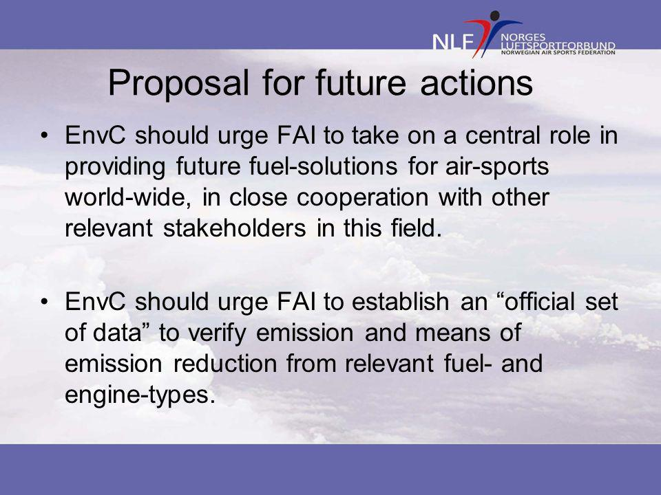 Proposal for future actions •EnvC should urge FAI to take on a central role in providing future fuel-solutions for air-sports world-wide, in close cooperation with other relevant stakeholders in this field.