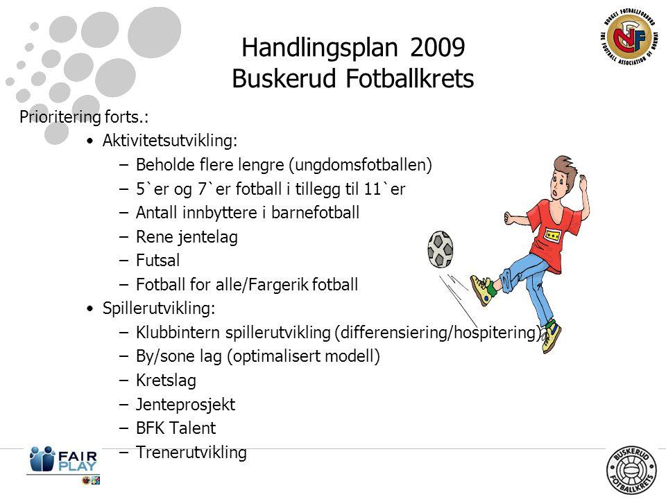 Handlingsplan 2009 Buskerud Fotballkrets Prioritering forts.: •Aktivitetsutvikling: –Beholde flere lengre (ungdomsfotballen) –5`er og 7`er fotball i tillegg til 11`er –Antall innbyttere i barnefotball –Rene jentelag –Futsal –Fotball for alle/Fargerik fotball •Spillerutvikling: –Klubbintern spillerutvikling (differensiering/hospitering) –By/sone lag (optimalisert modell) –Kretslag –Jenteprosjekt –BFK Talent –Trenerutvikling