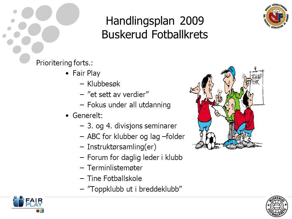 Handlingsplan 2009 Buskerud Fotballkrets Prioritering forts.: •Fair Play –Klubbesøk – et sett av verdier –Fokus under all utdanning •Generelt: –3.