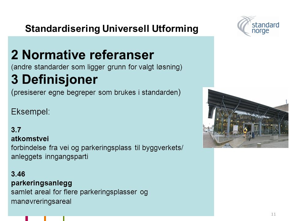 Standard Norge og universell utforming11 Standardisering Universell Utforming 2 Normative referanser (andre standarder som ligger grunn for valgt løsning) 3 Definisjoner ( presiserer egne begreper som brukes i standarden ) Eksempel: 3.7 atkomstvei forbindelse fra vei og parkeringsplass til byggverkets/ anleggets inngangsparti 3.46 parkeringsanlegg samlet areal for flere parkeringsplasser og manøvreringsareal