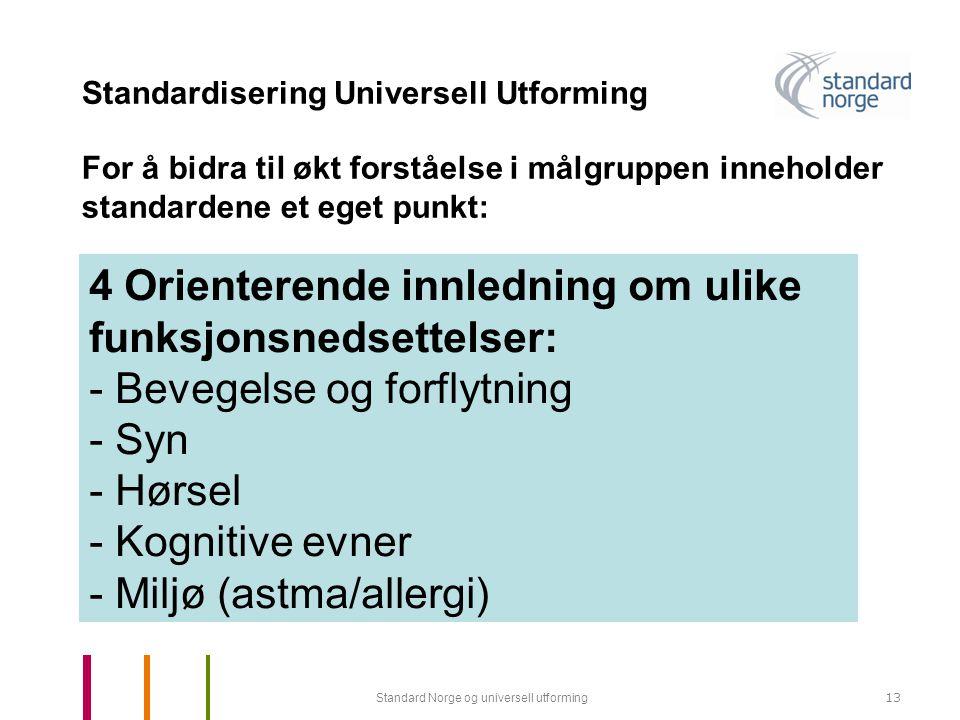 Standard Norge og universell utforming13 Standardisering Universell Utforming 4 Orienterende innledning om ulike funksjonsnedsettelser: - Bevegelse og forflytning - Syn - Hørsel - Kognitive evner - Miljø (astma/allergi) For å bidra til økt forståelse i målgruppen inneholder standardene et eget punkt:
