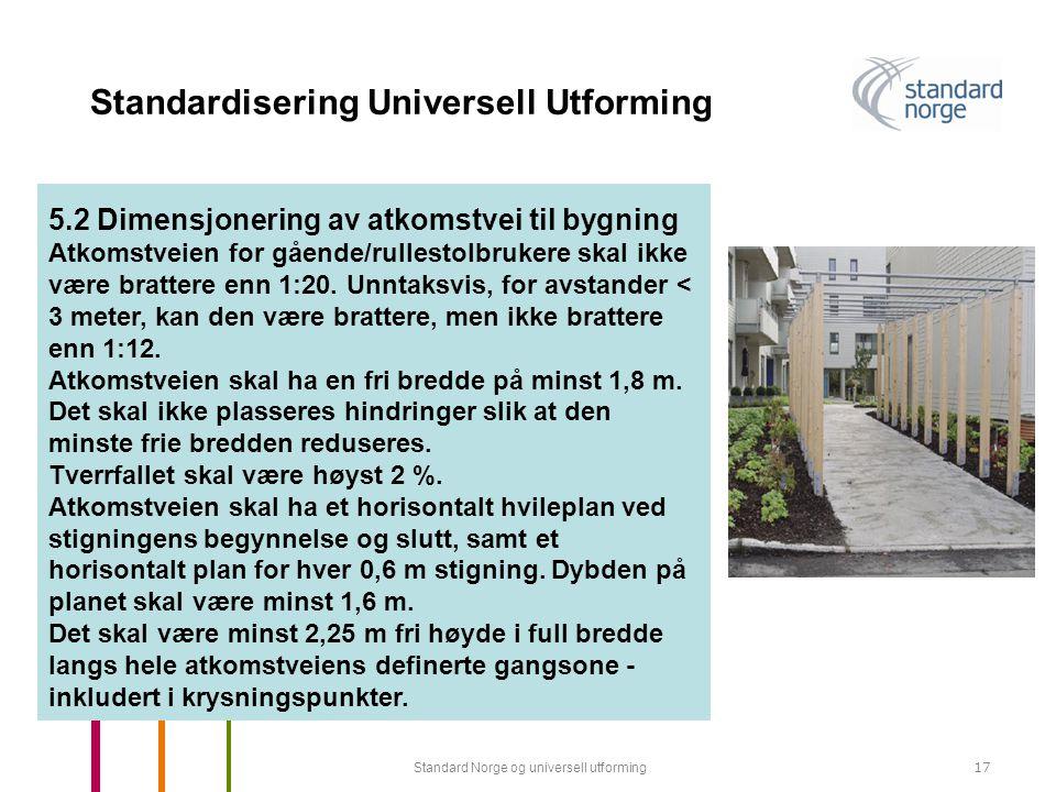Standard Norge og universell utforming17 Standardisering Universell Utforming 5.2 Dimensjonering av atkomstvei til bygning Atkomstveien for gående/rullestolbrukere skal ikke være brattere enn 1:20.