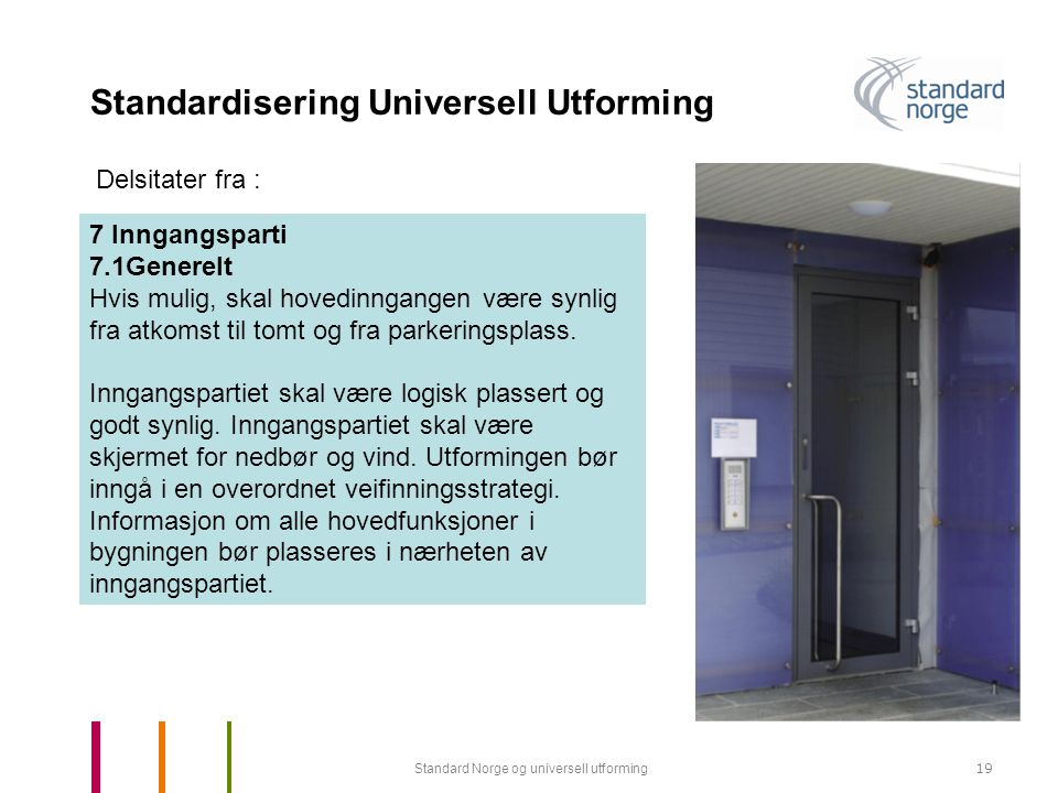 Standard Norge og universell utforming19 Standardisering Universell Utforming 7 Inngangsparti 7.1Generelt Hvis mulig, skal hovedinngangen være synlig fra atkomst til tomt og fra parkeringsplass.