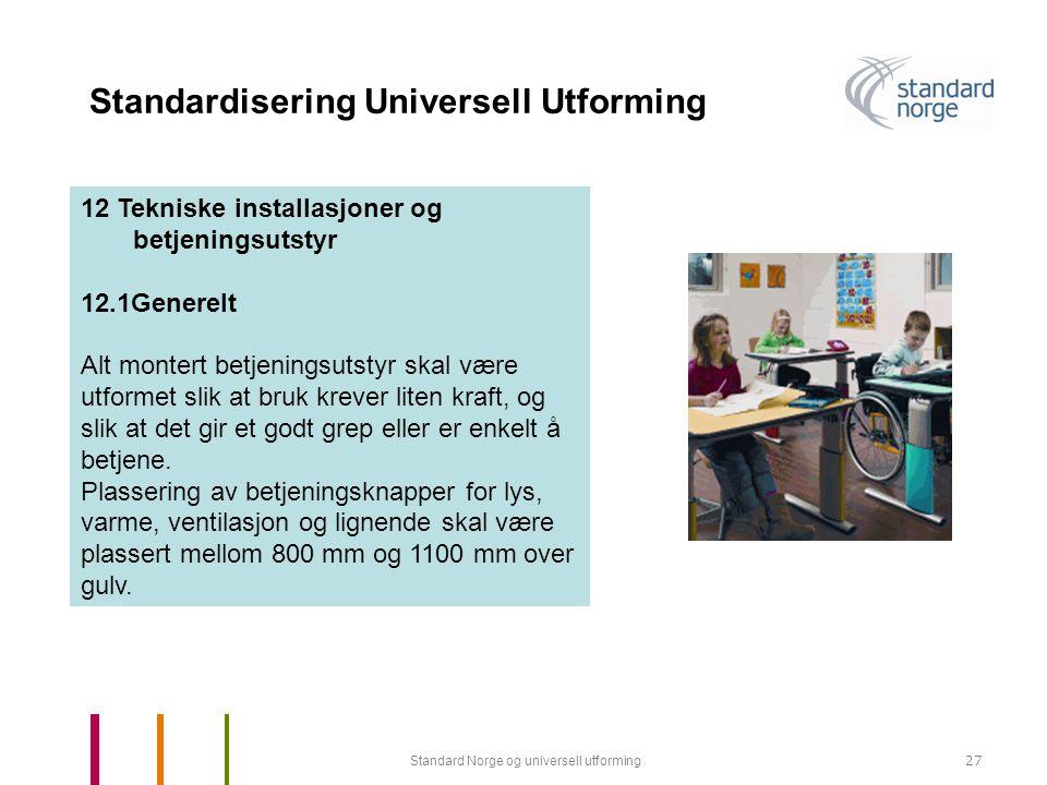 Standard Norge og universell utforming27 Standardisering Universell Utforming 12 Tekniske installasjoner og betjeningsutstyr 12.1Generelt Alt montert betjeningsutstyr skal være utformet slik at bruk krever liten kraft, og slik at det gir et godt grep eller er enkelt å betjene.