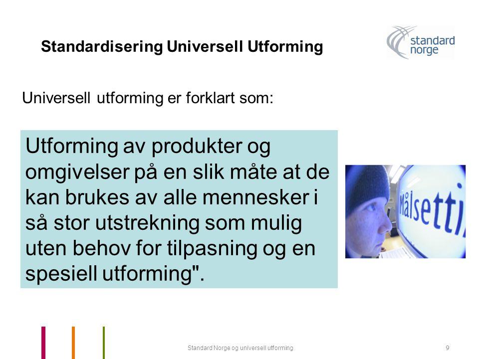 Standard Norge og universell utforming9 Standardisering Universell Utforming Utforming av produkter og omgivelser på en slik måte at de kan brukes av alle mennesker i så stor utstrekning som mulig uten behov for tilpasning og en spesiell utforming .