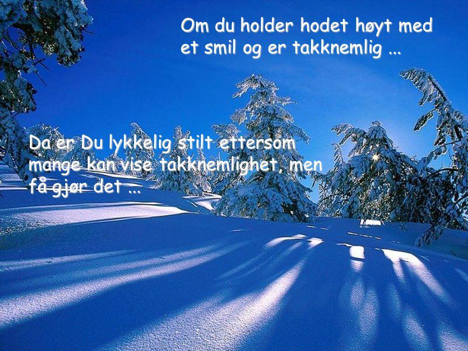 Da er Du lykkelig stilt ettersom mange kan vise takknemlighet, men få gjør det... Om du holder hodet høyt med et smil og er takknemlig...
