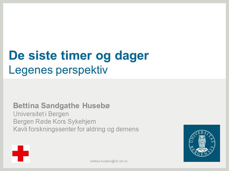 De siste timer og dager Legenes perspektiv Bettina Sandgathe Husebø Universitet i Bergen Bergen Røde Kors Sykehjem Kavli forskningssenter for aldring