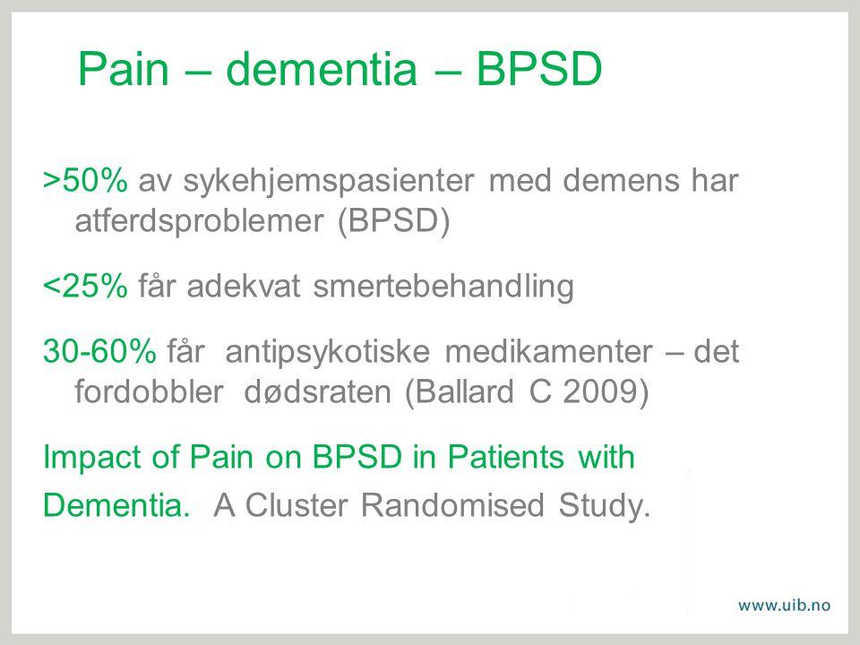 Pain – dementia – BPSD >50% av sykehjemspasienter med demens har atferdsproblemer (BPSD) <25% får adekvat smertebehandling 30-60% får antipsykotiske m