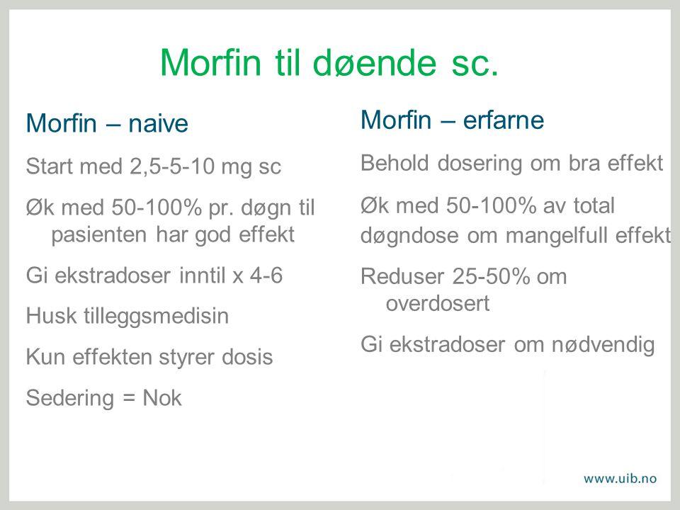 Morfin til døende sc. Morfin – naive Start med 2,5-5-10 mg sc Øk med 50-100% pr. døgn til pasienten har god effekt Gi ekstradoser inntil x 4-6 Husk ti