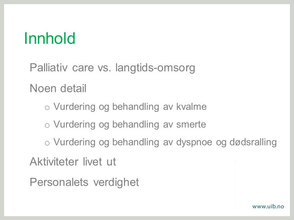 Innhold Palliativ care vs. langtids-omsorg Noen detail o Vurdering og behandling av kvalme o Vurdering og behandling av smerte o Vurdering og behandli