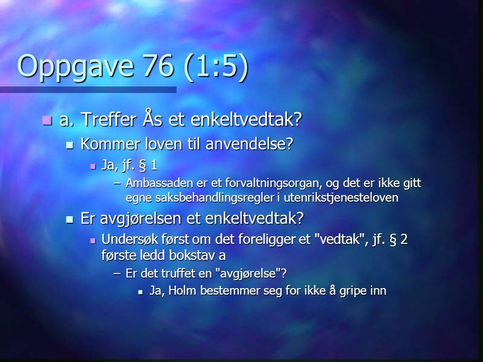 Oppgave 76 (1:5)  a. Treffer Ås et enkeltvedtak?  Kommer loven til anvendelse?  Ja, jf. § 1 –Ambassaden er et forvaltningsorgan, og det er ikke git