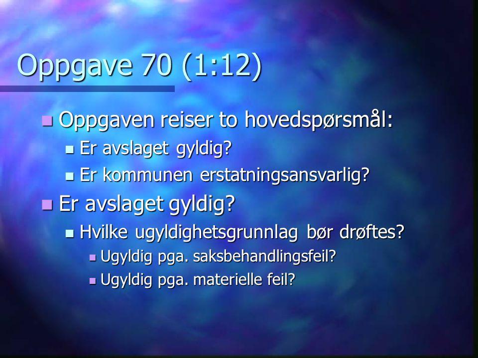 Oppgave 70 (1:12)  Oppgaven reiser to hovedspørsmål:  Er avslaget gyldig?  Er kommunen erstatningsansvarlig?  Er avslaget gyldig?  Hvilke ugyldig