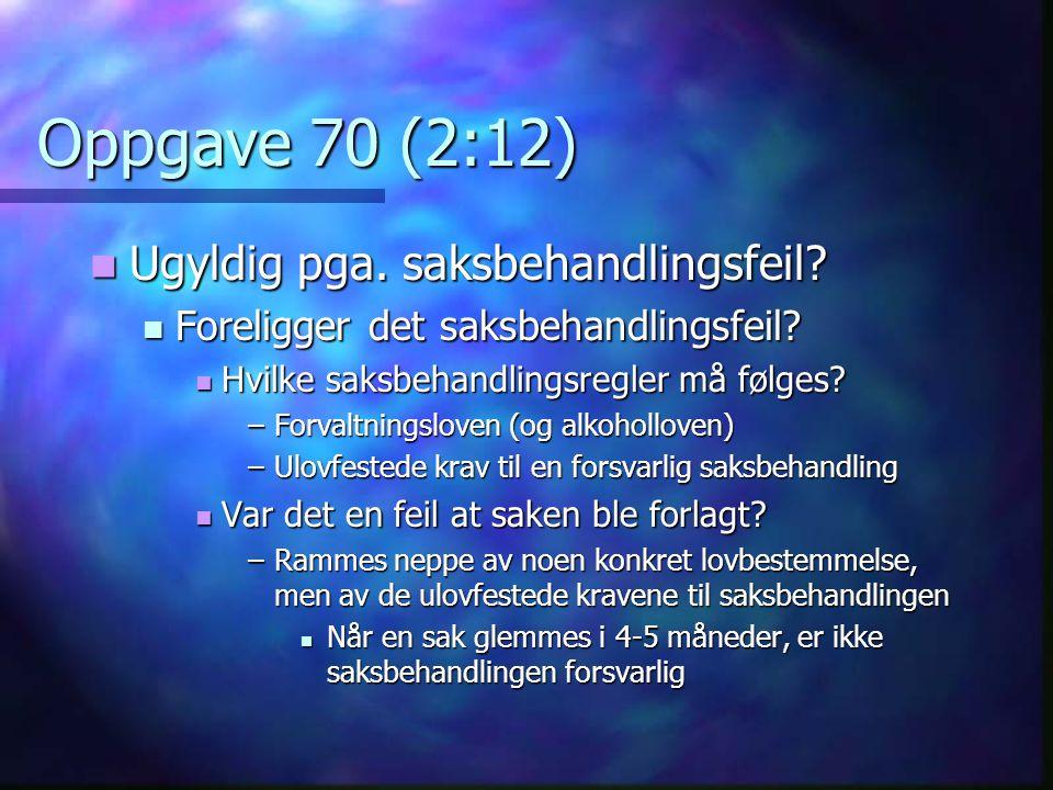Oppgave 70 (2:12)  Ugyldig pga. saksbehandlingsfeil?  Foreligger det saksbehandlingsfeil?  Hvilke saksbehandlingsregler må følges? –Forvaltningslov
