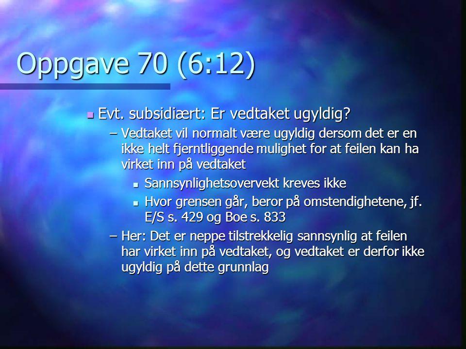 Oppgave 70 (6:12)  Evt. subsidiært: Er vedtaket ugyldig? –Vedtaket vil normalt være ugyldig dersom det er en ikke helt fjerntliggende mulighet for at
