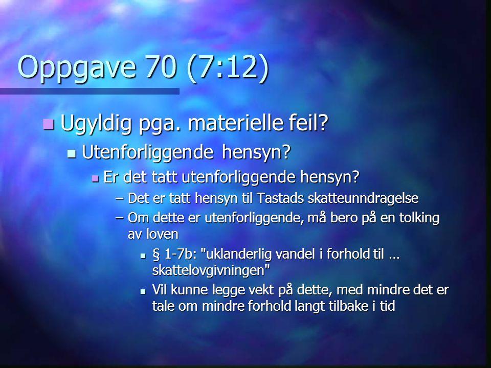Oppgave 70 (7:12)  Ugyldig pga. materielle feil?  Utenforliggende hensyn?  Er det tatt utenforliggende hensyn? –Det er tatt hensyn til Tastads skat