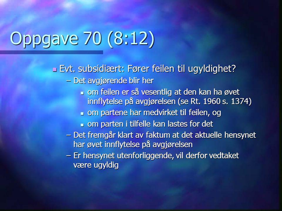 Oppgave 70 (8:12)  Evt. subsidiært: Fører feilen til ugyldighet? –Det avgjørende blir her  om feilen er så vesentlig at den kan ha øvet innflytelse