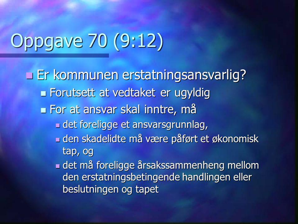 Oppgave 70 (9:12)  Er kommunen erstatningsansvarlig?  Forutsett at vedtaket er ugyldig  For at ansvar skal inntre, må  det foreligge et ansvarsgru