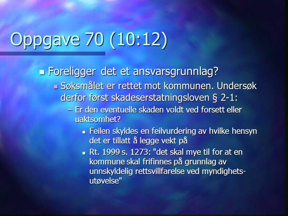 Oppgave 70 (10:12)  Foreligger det et ansvarsgrunnlag?  Søksmålet er rettet mot kommunen. Undersøk derfor først skadeserstatningsloven § 2-1: –Er de