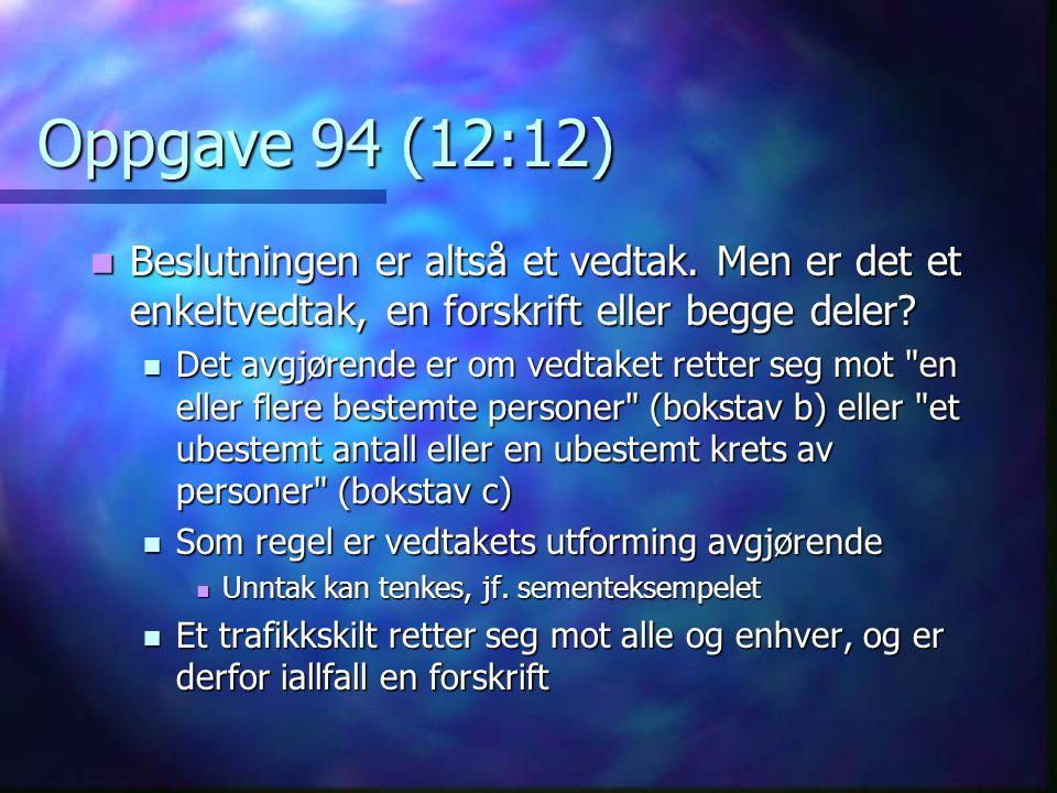 Oppgave 94 (12:12)  Beslutningen er altså et vedtak. Men er det et enkeltvedtak, en forskrift eller begge deler?  Det avgjørende er om vedtaket rett