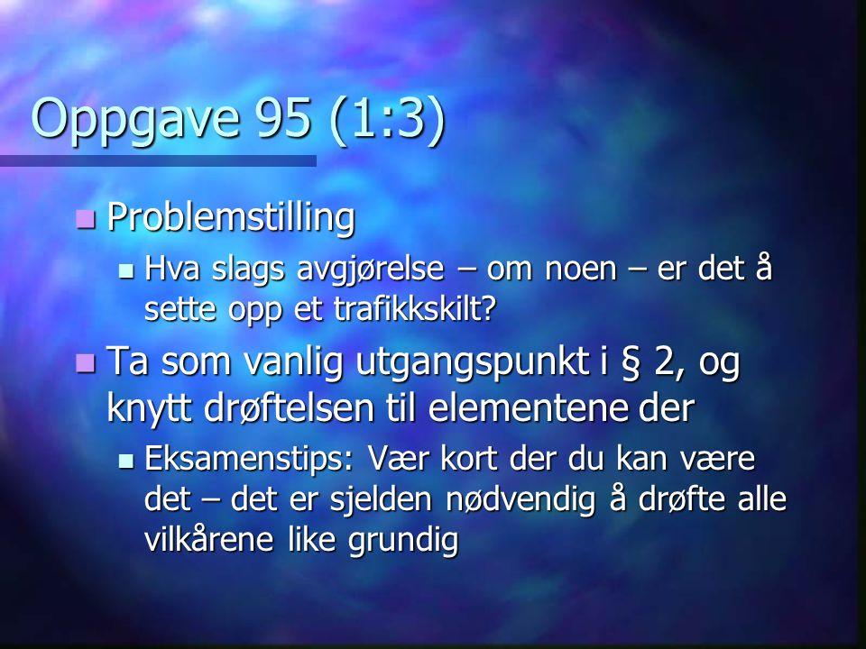 Oppgave 95 (1:3)  Problemstilling  Hva slags avgjørelse – om noen – er det å sette opp et trafikkskilt?  Ta som vanlig utgangspunkt i § 2, og knytt