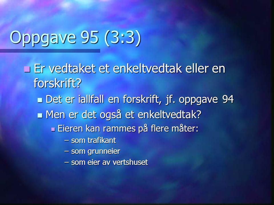 Oppgave 95 (3:3)  Er vedtaket et enkeltvedtak eller en forskrift?  Det er iallfall en forskrift, jf. oppgave 94  Men er det også et enkeltvedtak? 