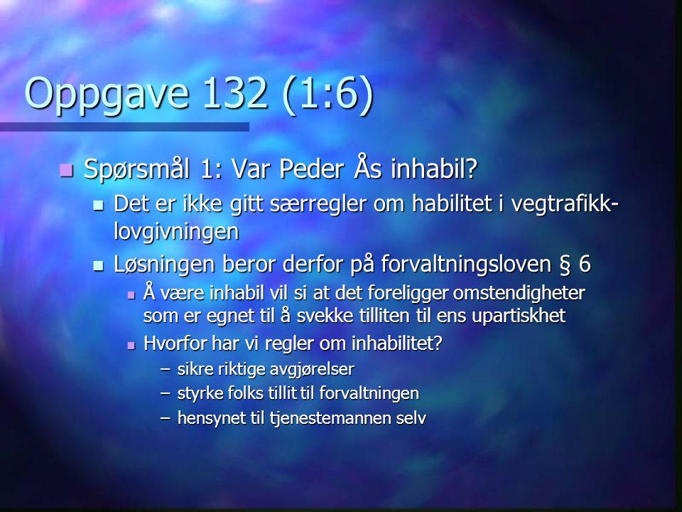Oppgave 132 (1:6)  Spørsmål 1: Var Peder Ås inhabil?  Det er ikke gitt særregler om habilitet i vegtrafikk- lovgivningen  Løsningen beror derfor på