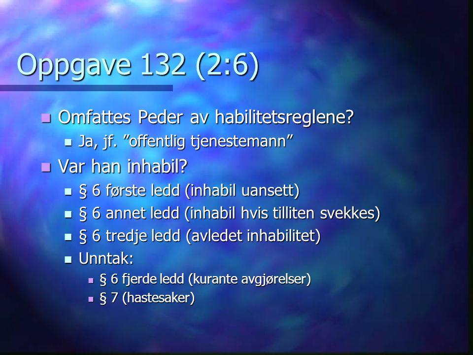 """Oppgave 132 (2:6)  Omfattes Peder av habilitetsreglene?  Ja, jf. """"offentlig tjenestemann""""  Var han inhabil?  § 6 første ledd (inhabil uansett)  §"""