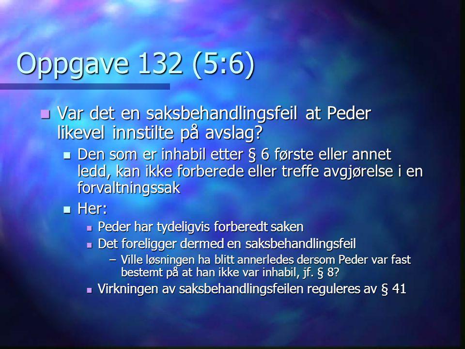 Oppgave 132 (5:6)  Var det en saksbehandlingsfeil at Peder likevel innstilte på avslag?  Den som er inhabil etter § 6 første eller annet ledd, kan i