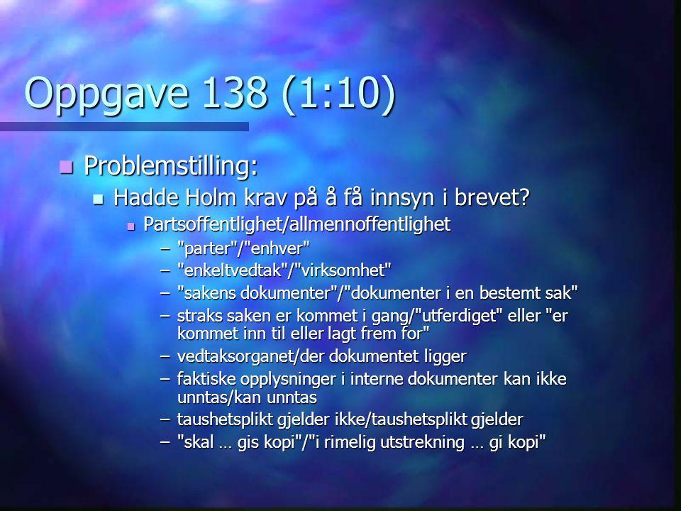 Oppgave 138 (1:10)  Problemstilling:  Hadde Holm krav på å få innsyn i brevet?  Partsoffentlighet/allmennoffentlighet –