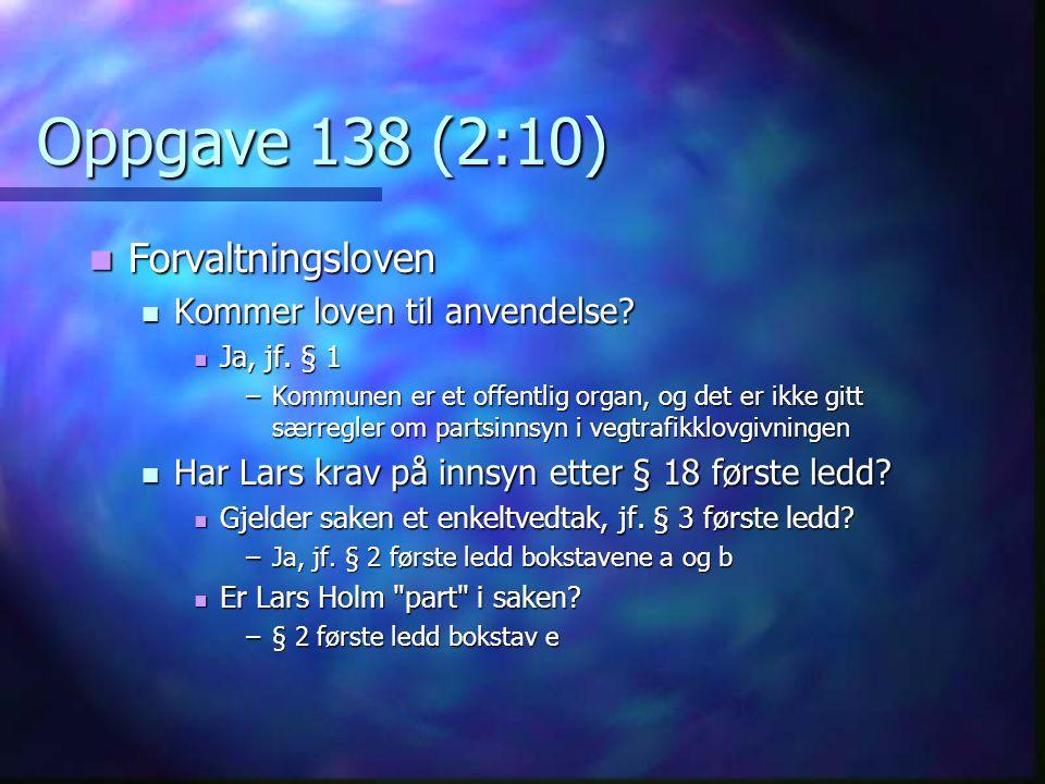 Oppgave 138 (2:10)  Forvaltningsloven  Kommer loven til anvendelse?  Ja, jf. § 1 –Kommunen er et offentlig organ, og det er ikke gitt særregler om