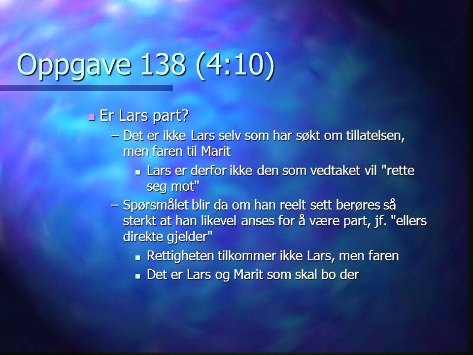 Oppgave 138 (4:10)  Er Lars part? –Det er ikke Lars selv som har søkt om tillatelsen, men faren til Marit  Lars er derfor ikke den som vedtaket vil