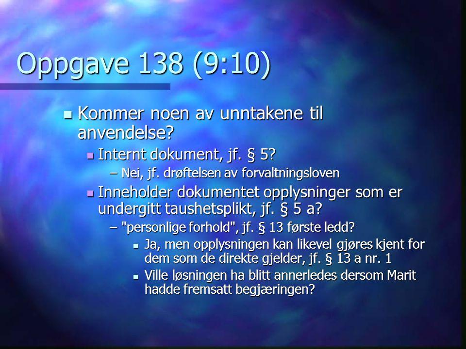 Oppgave 138 (9:10)  Kommer noen av unntakene til anvendelse?  Internt dokument, jf. § 5? –Nei, jf. drøftelsen av forvaltningsloven  Inneholder doku