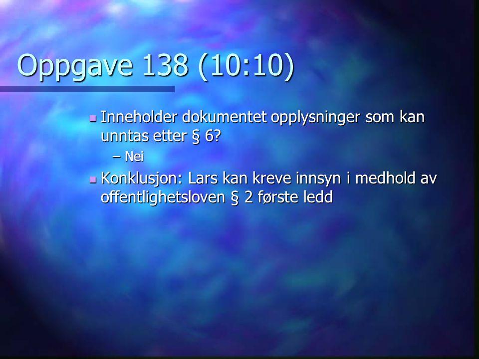 Oppgave 138 (10:10)  Inneholder dokumentet opplysninger som kan unntas etter § 6? –Nei  Konklusjon: Lars kan kreve innsyn i medhold av offentlighets