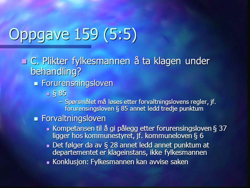 Oppgave 159 (5:5)  C. Plikter fylkesmannen å ta klagen under behandling?  Forurensningsloven  § 85 –Spørsmålet må løses etter forvaltningslovens re