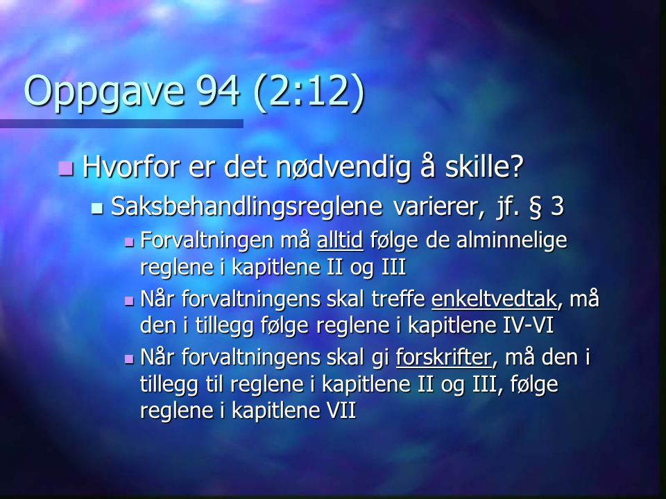 Oppgave 94 (2:12)  Hvorfor er det nødvendig å skille?  Saksbehandlingsreglene varierer, jf. § 3  Forvaltningen må alltid følge de alminnelige regle