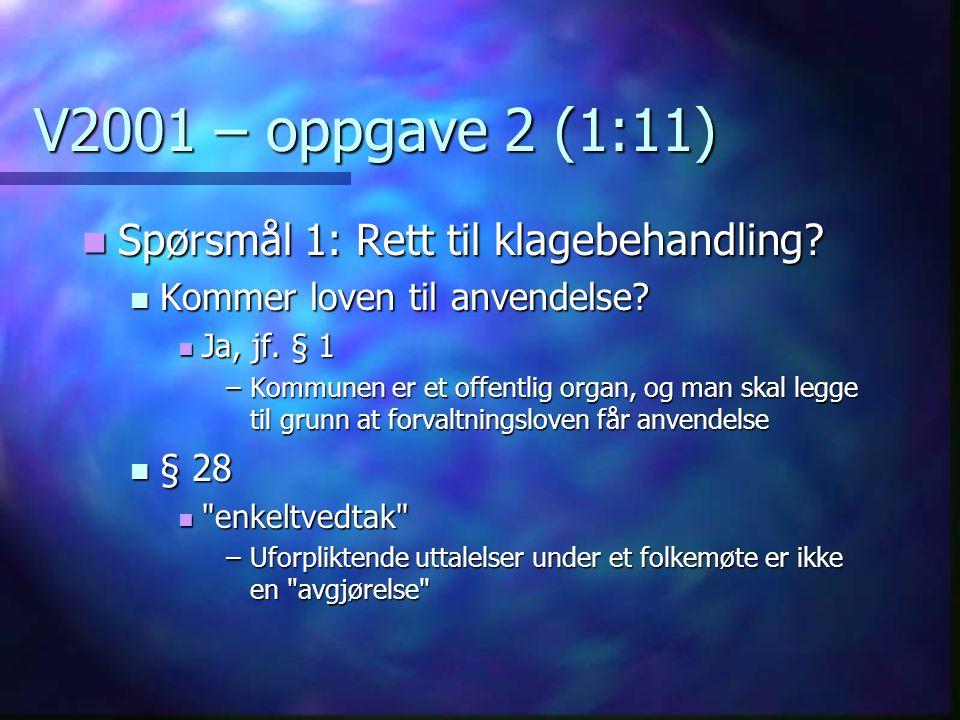 V2001 – oppgave 2 (1:11)  Spørsmål 1: Rett til klagebehandling?  Kommer loven til anvendelse?  Ja, jf. § 1 –Kommunen er et offentlig organ, og man