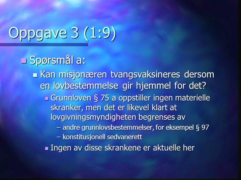 Oppgave 3 (1:9)  Spørsmål a:  Kan misjonæren tvangsvaksineres dersom en lovbestemmelse gir hjemmel for det?  Grunnloven § 75 a oppstiller ingen mat