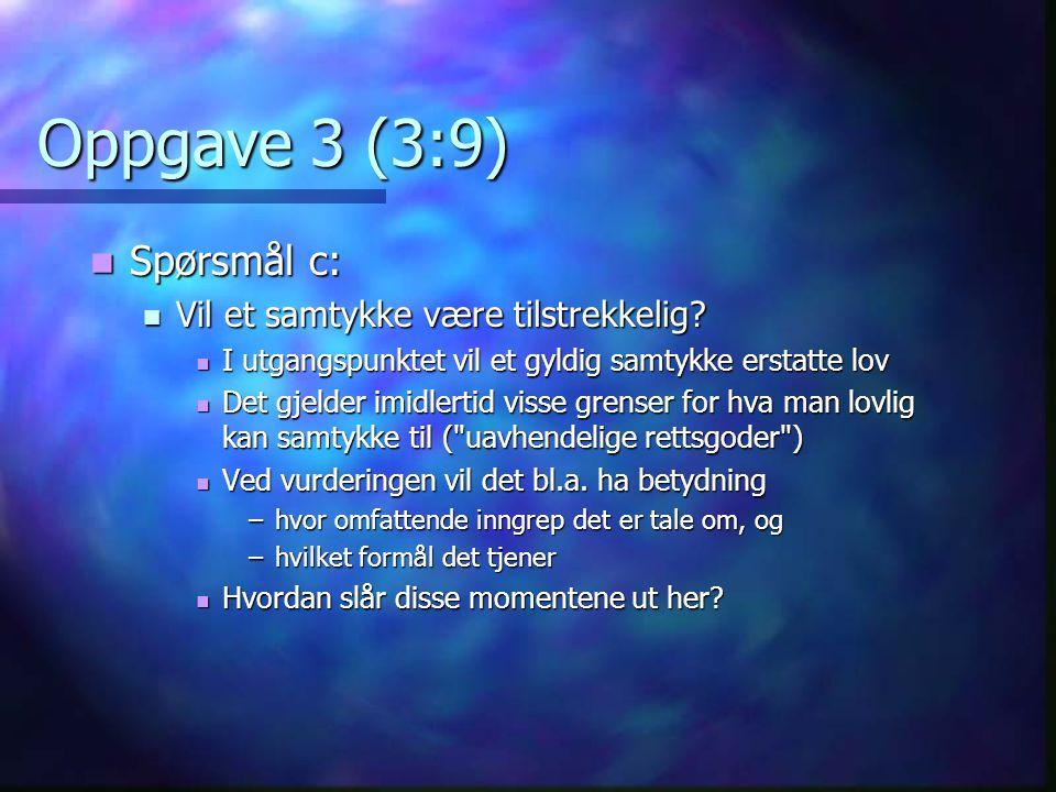 Oppgave 3 (3:9)  Spørsmål c:  Vil et samtykke være tilstrekkelig?  I utgangspunktet vil et gyldig samtykke erstatte lov  Det gjelder imidlertid vi