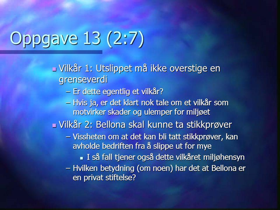Oppgave 13 (2:7)  Vilkår 1: Utslippet må ikke overstige en grenseverdi –Er dette egentlig et vilkår? –Hvis ja, er det klart nok tale om et vilkår som