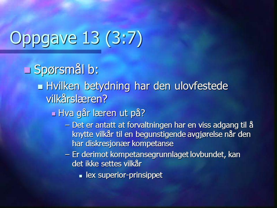 Oppgave 13 (3:7)  Spørsmål b:  Hvilken betydning har den ulovfestede vilkårslæren?  Hva går læren ut på? –Det er antatt at forvaltningen har en vis