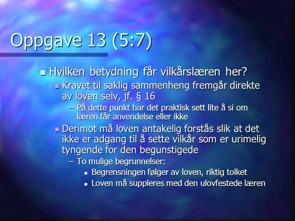 Oppgave 13 (5:7)  Hvilken betydning får vilkårslæren her?  Kravet til saklig sammenheng fremgår direkte av loven selv, jf. § 16 –På dette punkt har