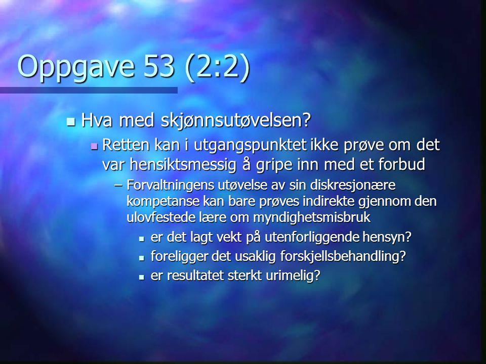 Oppgave 53 (2:2)  Hva med skjønnsutøvelsen?  Retten kan i utgangspunktet ikke prøve om det var hensiktsmessig å gripe inn med et forbud –Forvaltning