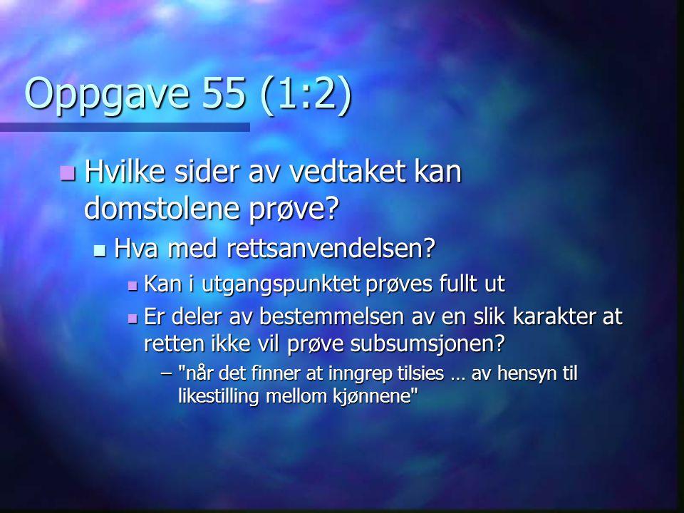 Oppgave 55 (1:2)  Hvilke sider av vedtaket kan domstolene prøve?  Hva med rettsanvendelsen?  Kan i utgangspunktet prøves fullt ut  Er deler av bes