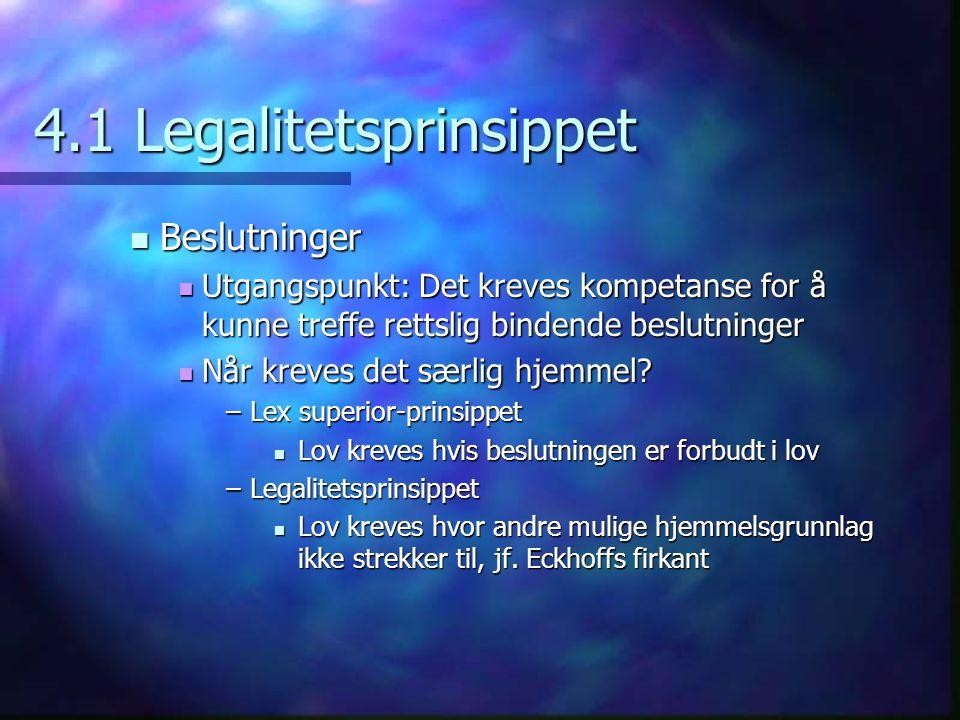 4.1 Legalitetsprinsippet  Beslutninger  Utgangspunkt: Det kreves kompetanse for å kunne treffe rettslig bindende beslutninger  Når kreves det særlig hjemmel.